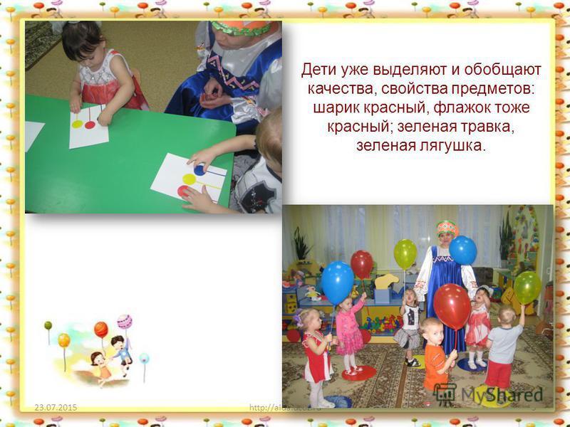 23.07.2015http://aida.ucoz.ru3 Дети уже выделяют и обобщают качества, свойства предметов: шарик красный, флажок тоже красный; зеленая травка, зеленая лягушка.