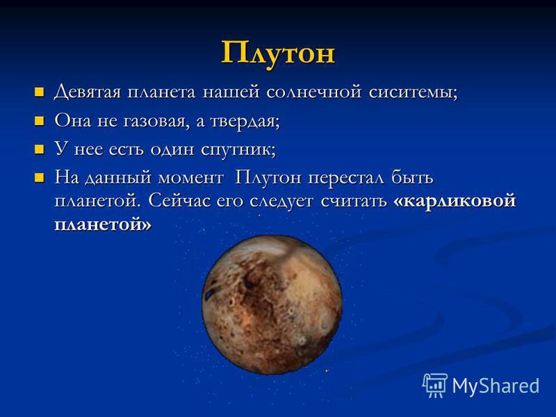 Плутон Девятая планета нашей солнечной системы; Девятая планета нашей солнечной системы; Она не газовая, а твердая; Она не газовая, а твердая; У нее есть один спутник; У нее есть один спутник; На данный момент Плутон перестал быть планетой. Сейчас ег