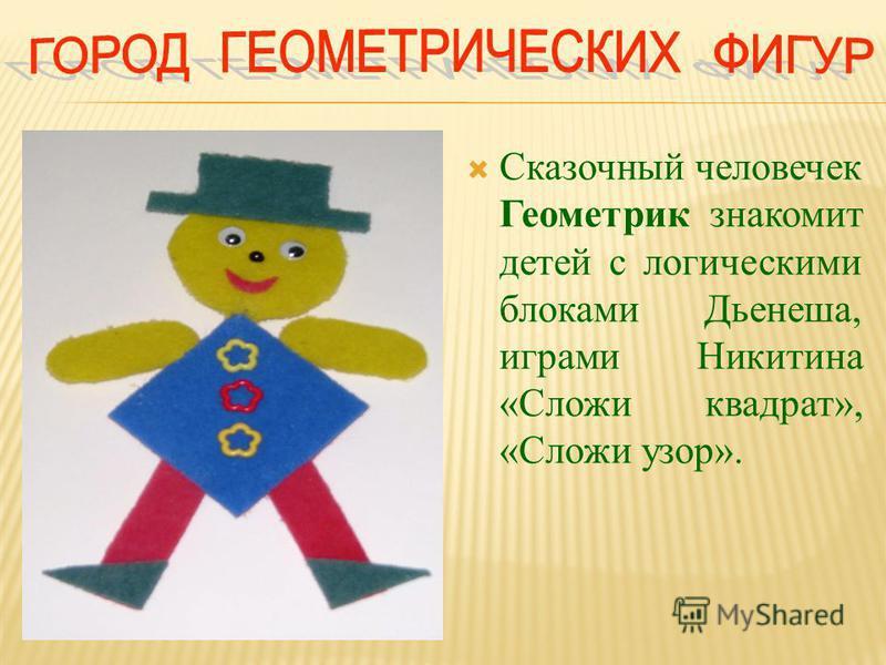 Сказочный человечек Геометрик знакомит детей с логическими блоками Дьенеша, играми Никитина «Сложи квадрат», «Сложи узор».