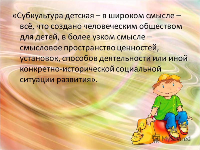 «Субкультура детская – в широком смысле – всё, что создано человеческим обществом для детей, в более узком смысле – смысловое пространство ценностей, установок, способов деятельности или иной конкретно-исторической социальной ситуации развития».