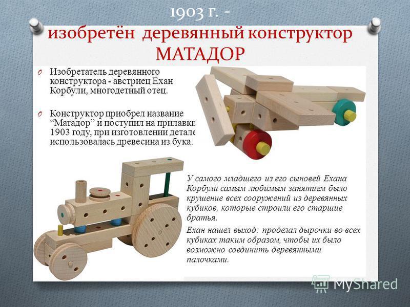 O Изобретатель деревянного конструктора - австриец Ехан Корбули, многодетный отец. O Конструктор приобрел название Матадор и поступил на прилавки в 1903 году, при изготовлении деталей использовалась древесина из бука. 1903 г. - изобретён деревянный к