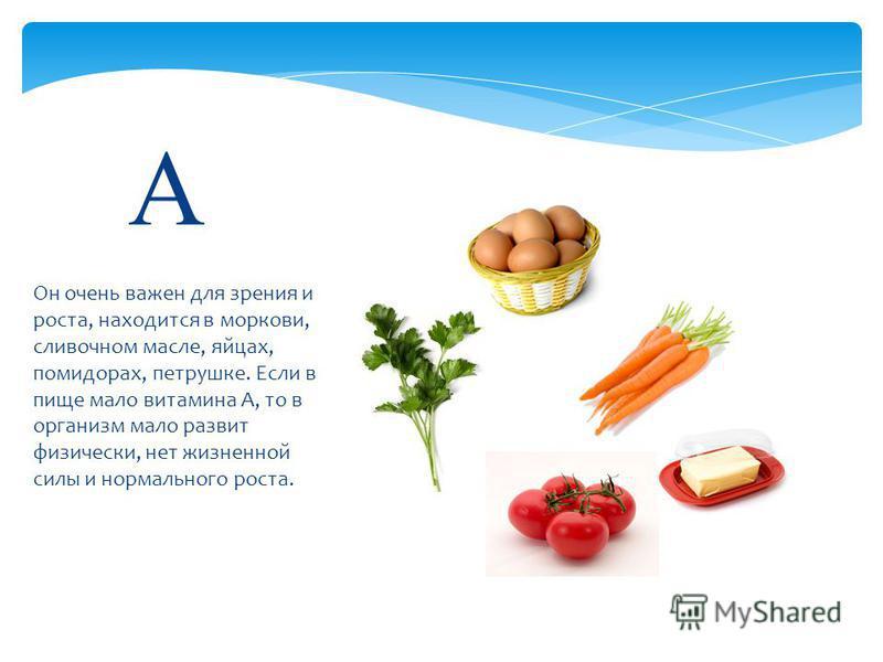 Он очень важен для зрения и роста, находится в моркови, сливочном масле, яйцах, помидорах, петрушке. Если в пище мало витамина А, то в организм мало развит физически, нет жизненной силы и нормального роста. А