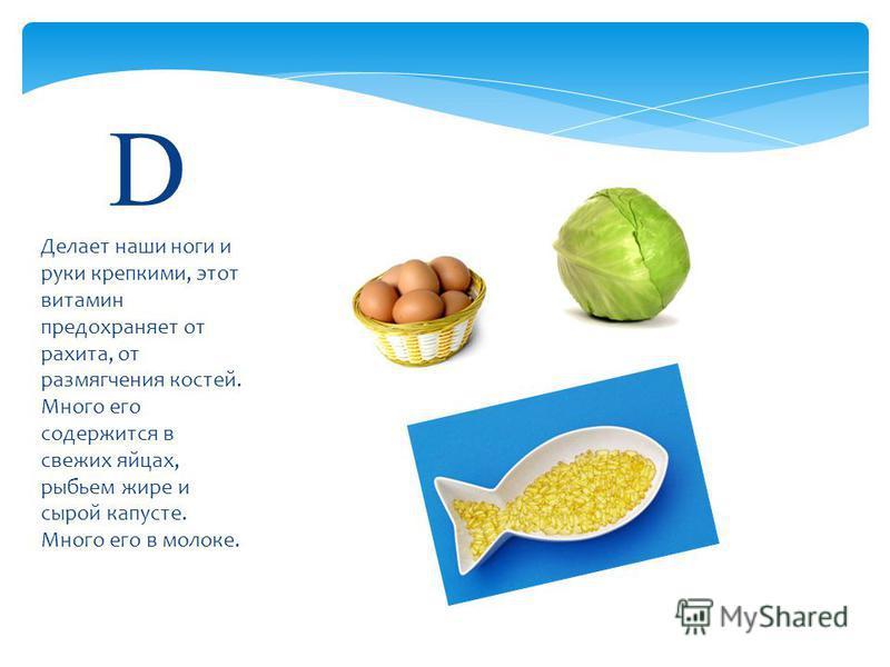 Делает наши ноги и руки крепкими, этот витамин предохраняет от рахита, от размягчения костей. Много его содержится в свежих яйцах, рыбьем жире и сырой капусте. Много его в молоке. D