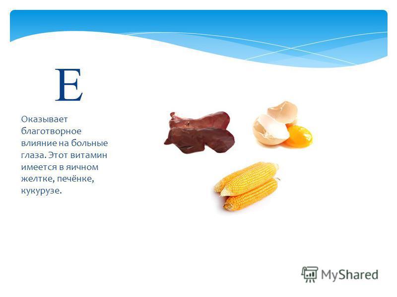 Оказывает благотворное влияние на больные глаза. Этот витамин имеется в яичном желтке, печёнке, кукурузе. E