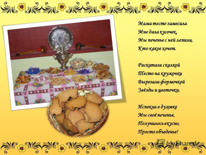 Мама тесто замесила Мне дала кусочек, Мы печенье с ней лепили, Кто какое хочет. Раскатали скалкой Тесто на кружочки Вырезали формочкой Звёзды и цветочки. Испекли в духовке Мы своё печенье, Получилось вкусно, Просто объеденье!