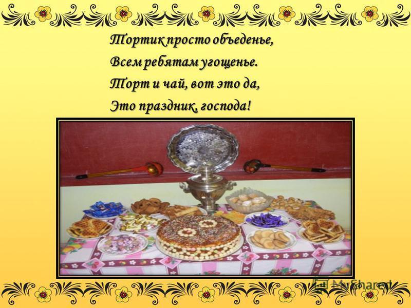 Тортик просто объеденье, Всем ребятам угощенье. Торт и чай, вот это да, Это праздник, господа!