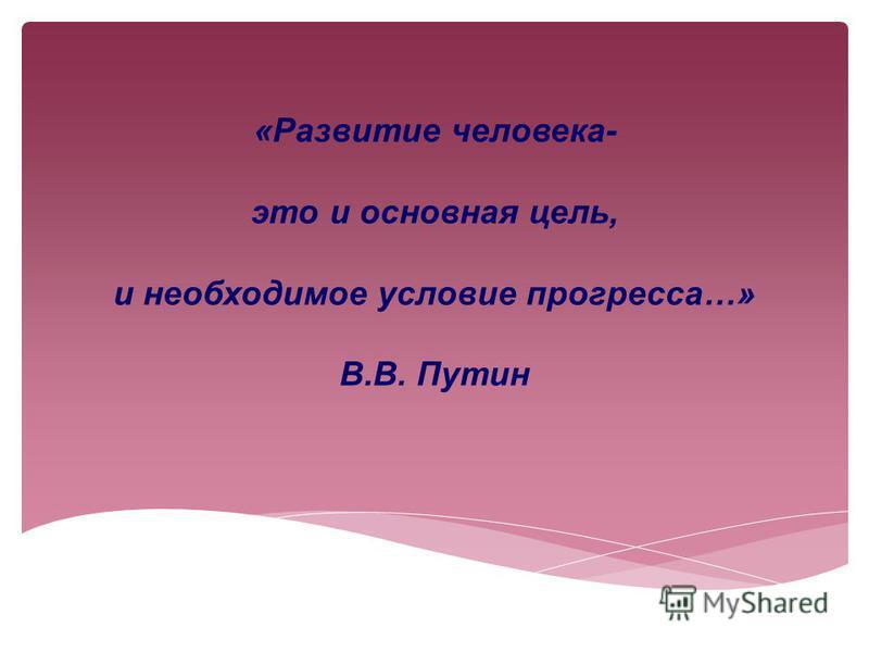 «Развитие человека- это и основная цель, и необходимое условие прогресса…» В.В. Путин