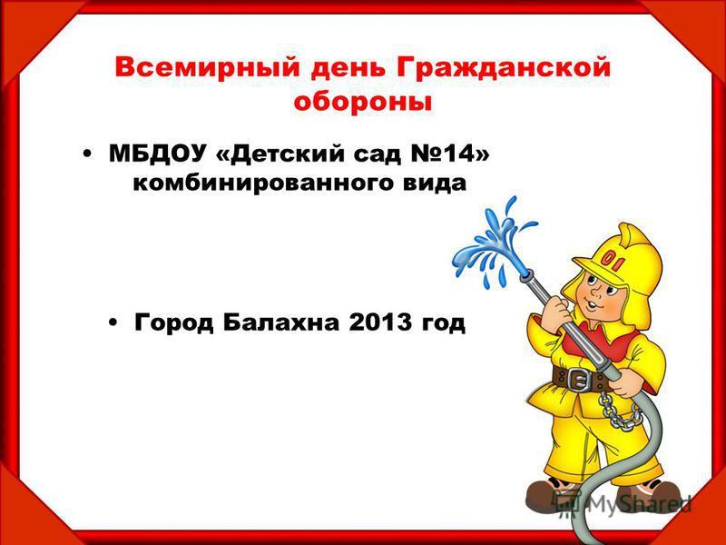 Всемирный день Гражданской обороны МБДОУ «Детский сад 14» комбинированного вида Город Балахна 2013 год