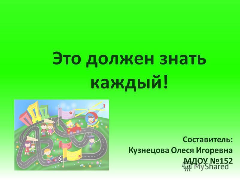 Это должен знать каждый! Составитель: Кузнецова Олеся Игоревна МДОУ 152