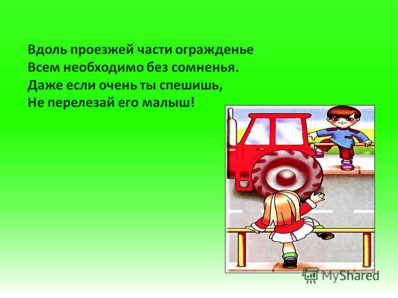Вдоль проезжей части огражденье Всем необходимо без сомненья. Даже если очень ты спешишь, Не перелезай его малыш!