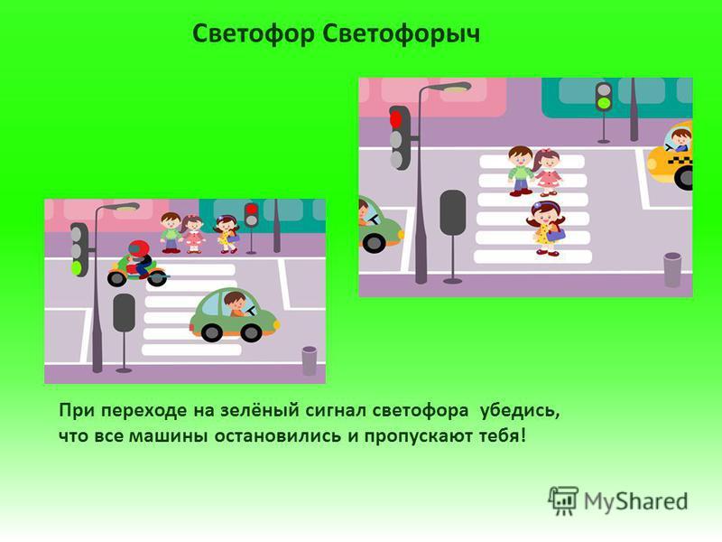 Светофор Светофорыч При переходе на зелёный сигнал светофора убедись, что все машины остановились и пропускают тебя!