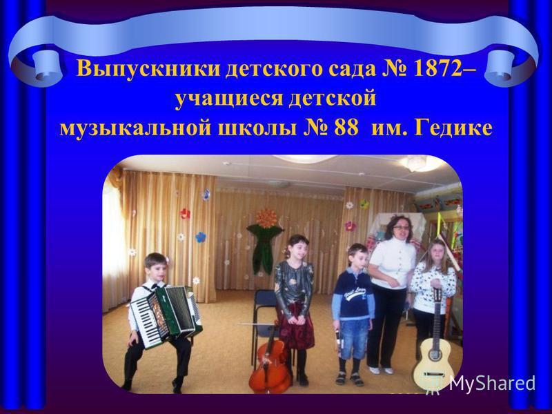 Выпускники детского сада 1872– учащиеся детской музыкальной школы 88 им. Гедике