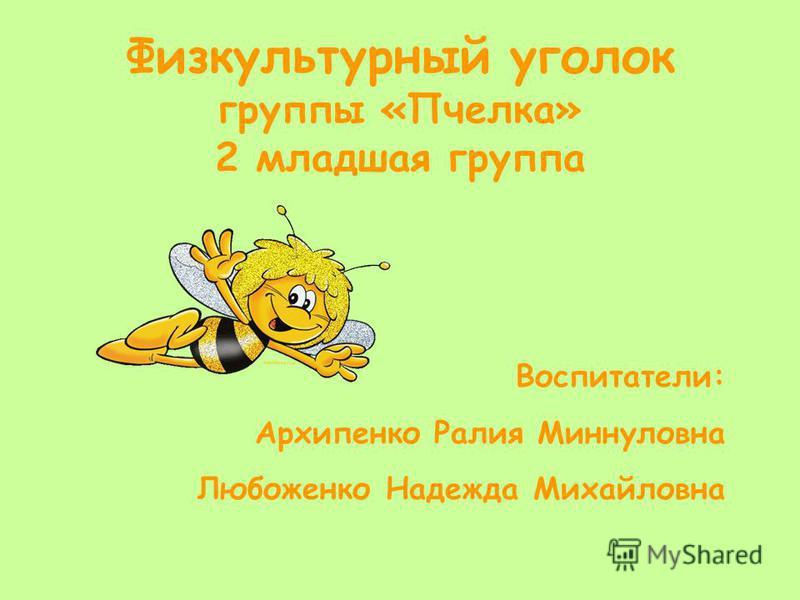 Физкультурный уголок группы «Пчелка» 2 младшая группа Воспитатели: Архипенко Ралия Миннуловна Любоженко Надежда Михайловна