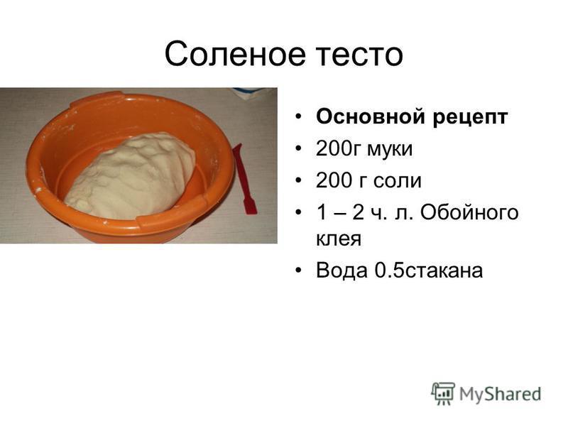 Соленое тесто Основной рецепт 200 г муки 200 г соли 1 – 2 ч. л. Обойного клея Вода 0.5 стакана