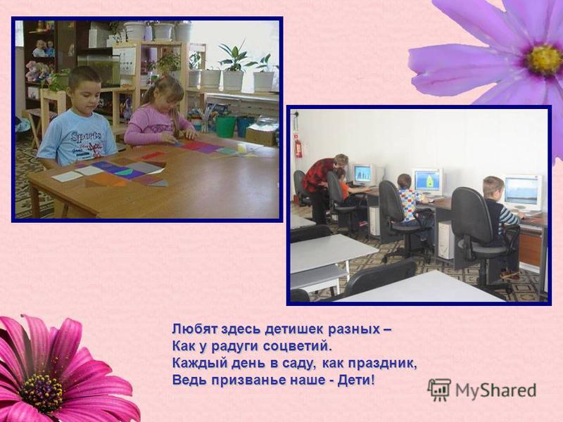 Любят здесь детишек разных – Как у радуги соцветий. Каждый день в саду, как праздник, Ведь призванье наше - Дети!