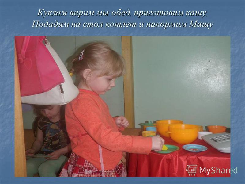 Куклам варим мы обед, приготовим кашу, Подадим на стол котлет и накормим Машу