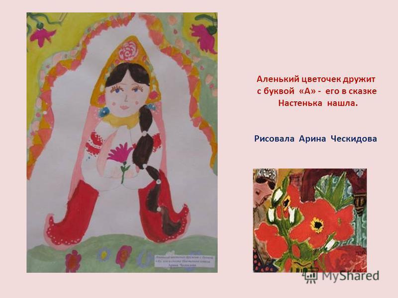 Аленький цветочек дружит с буквой «А» - его в сказке Настенька нашла. Рисовала Арина Ческидова