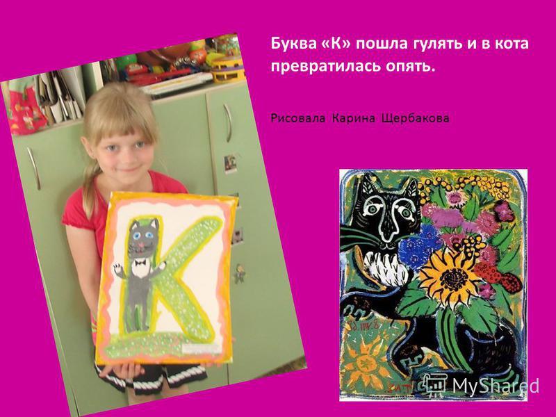 Буква «К» пошла гулять и в кота превратилась опять. Рисовала Карина Щербакова
