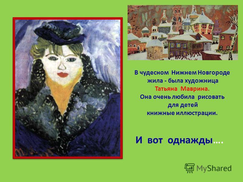 В чудесном Нижнем Новгороде жила - была художница Татьяна Маврина. Она очень любила рисовать для детей книжные иллюстрации. И вот однажды….