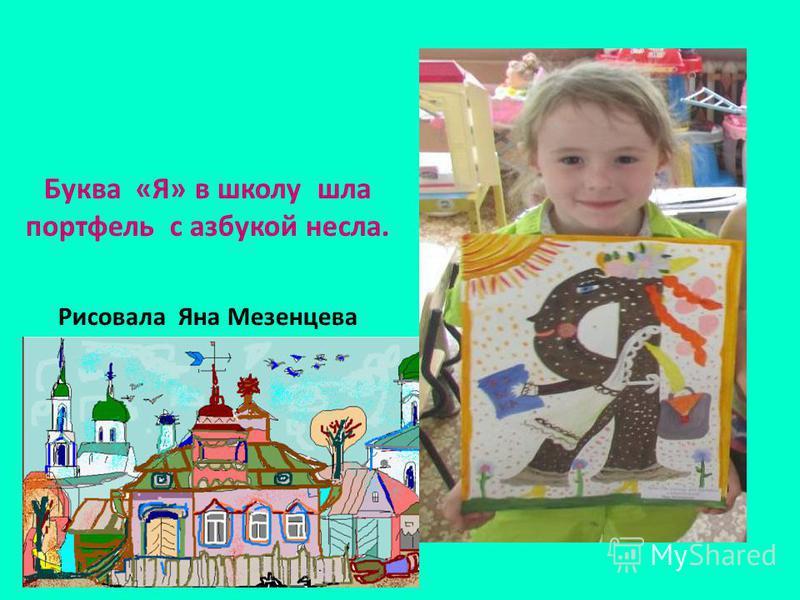 Буква «Я» в школу шла портфель с азбукой несла. Рисовала Яна Мезенцева