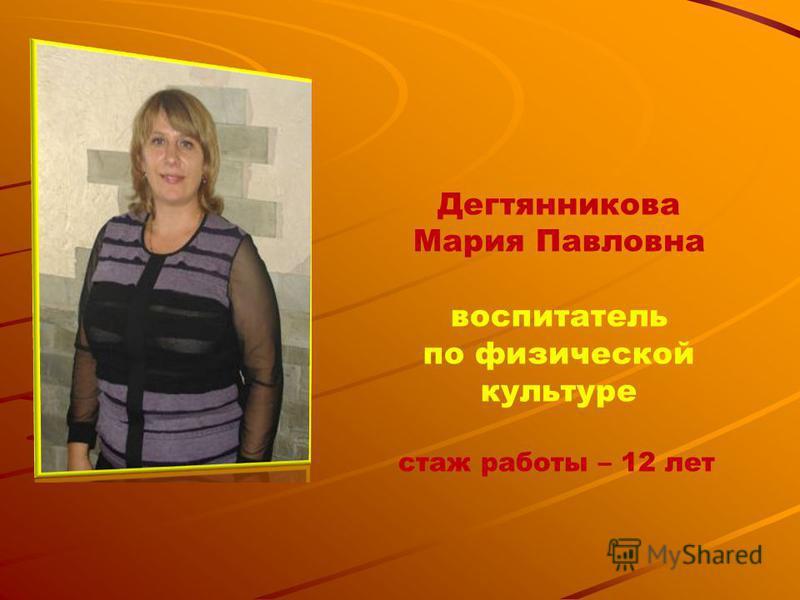 Дегтянникова Мария Павловна воспитатель по физической культуре стаж работы – 12 лет
