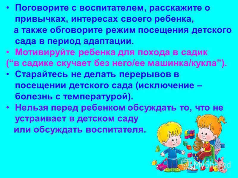 Поговорите с воспитателем, расскажите о привычках, интересах своего ребенка, а также обговорите режим посещения детского сада в период адаптации. Мотивируйте ребенка для похода в садик (в садике скучает без него/ее машинка/кукла). Старайтесь не делат