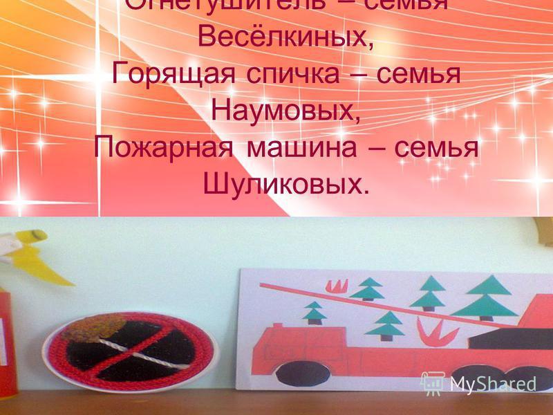 Выставка поделок совместно с родителями: Огнетушитель – семья Весёлкиных, Горящая спичка – семья Наумовых, Пожарная машина – семья Шуликовых.