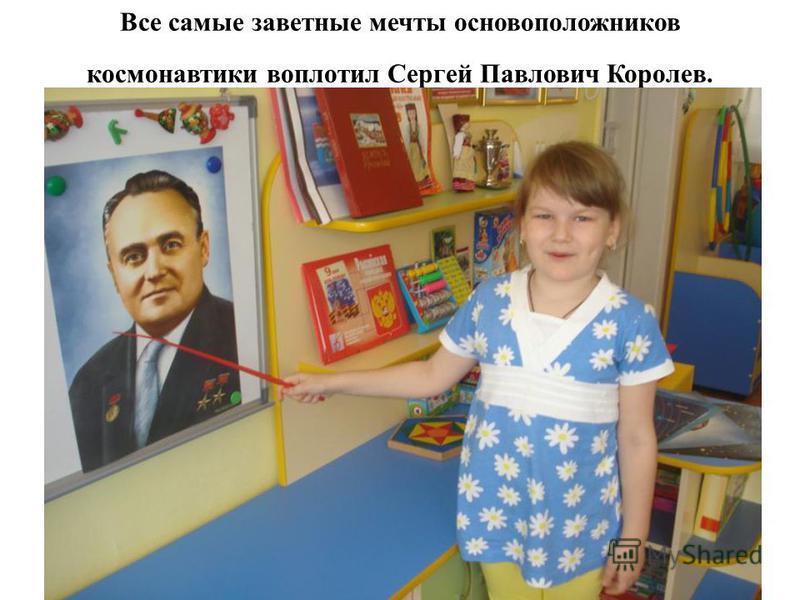 Все самые заветные мечты основоположников космонавтики воплотил Сергей Павлович Королев.