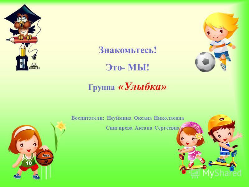 Знакомьтесь! Это- МЫ! Группа «Улыбка» Воспитатели: Неуймина Оксана Николаевна Снигирева Аксана Сергеевна