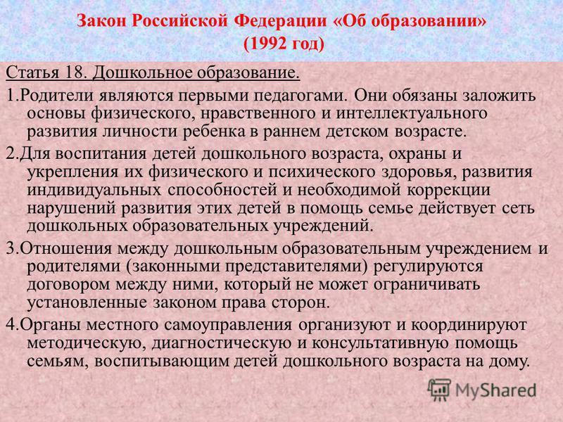 Закон Российской Федерации «Об образовании» (1992 год) Статья 18. Дошкольное образование. 1. Родители являются первыми педагогами. Они обязаны заложить основы физического, нравственного и интеллектуального развития личности ребенка в раннем детском в