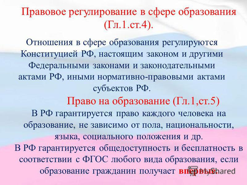Правовое регулирование в сфере образования (Гл.1.ст.4). Отношения в сфере образования регулируются Конституцией РФ, настоящим законом и другими Федеральными законами и законодательными актами РФ, иными нормативно-правовыми актами субъектов РФ. Право