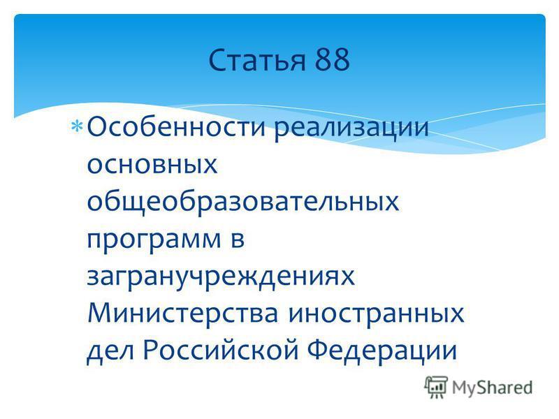 Особенности реализации основных общеобразовательных программ в загранучреждениях Министерства иностранных дел Российской Федерации Статья 88