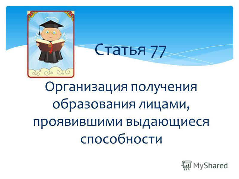 Статья 77 Организация получения образования лицами, проявившими выдающиеся способности