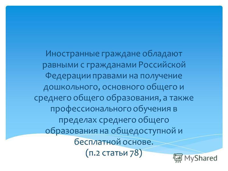 Иностранные граждане обладают равными с гражданами Российской Федерации правами на получение дошкольного, основного общего и среднего общего образования, а также профессионального обучения в пределах среднего общего образования на общедоступной и бес