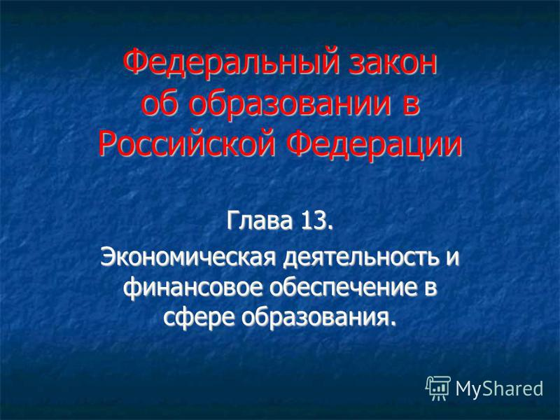 Федеральный закон об образовании в Российской Федерации Глава 13. Экономическая деятельность и финансовое обеспечение в сфере образования.