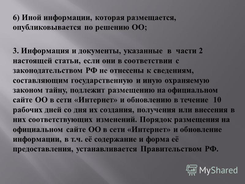 6) Иной информации, которая размещается, опубликовывается по решению ОО ; 3. Информация и документы, указанные в части 2 настоящей статьи, если они в соответствии с законодательством РФ не отнесены к сведениям, составляющим государственную и иную охр