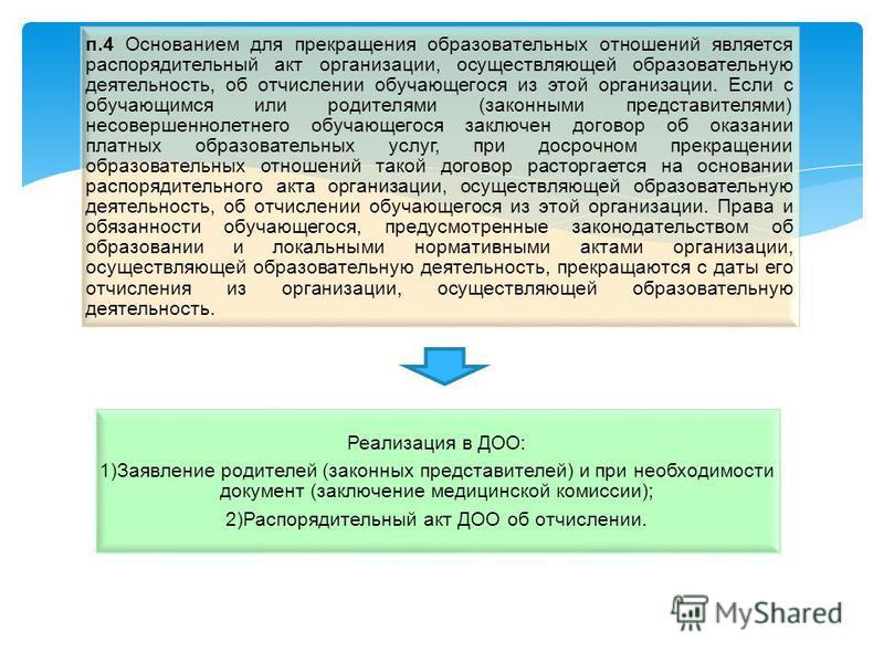 Реализация в ДОО: 1)Заявление родителей (законных представителей) и при необходимости документ (заключение медицинской комиссии); 2)Распорядительный акт ДОО об отчислении. п.4 Основанием для прекращения образовательных отношений является распорядител