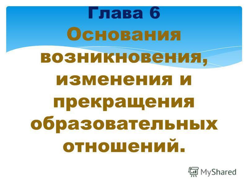 Глава 6 Основания возникновения, изменения и прекращения образовательных отношений.
