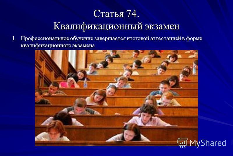 Статья 74. Квалификационный экзамен 1. Профессиональное обучение завершается итоговой аттестацией в форме квалификационного экзамена