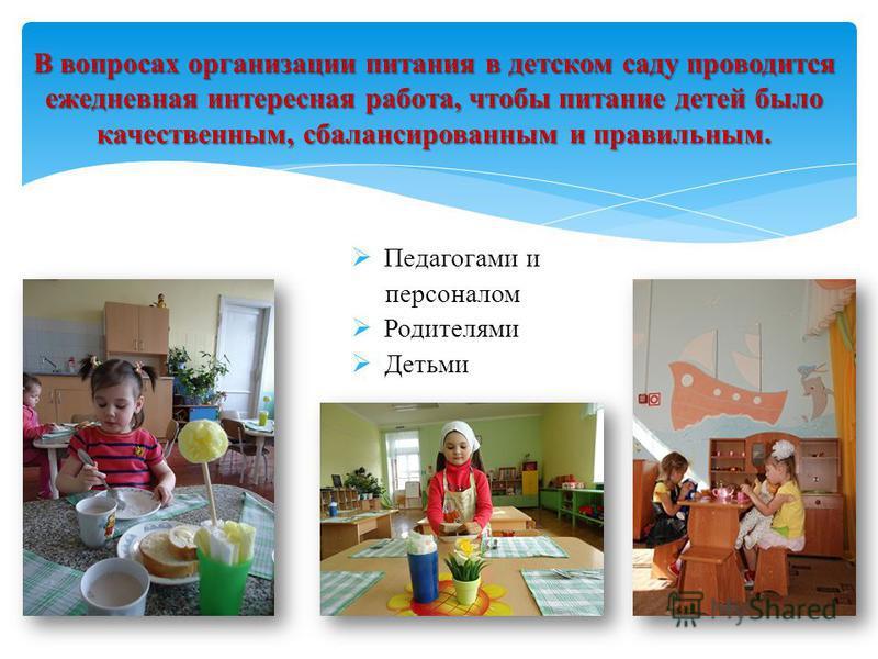 Педагогами и персоналом Родителями Детьми В вопросах организации питания в детском саду проводится ежедневная интересная работа, чтобы питание детей было качественным, сбалансированным и правильным.