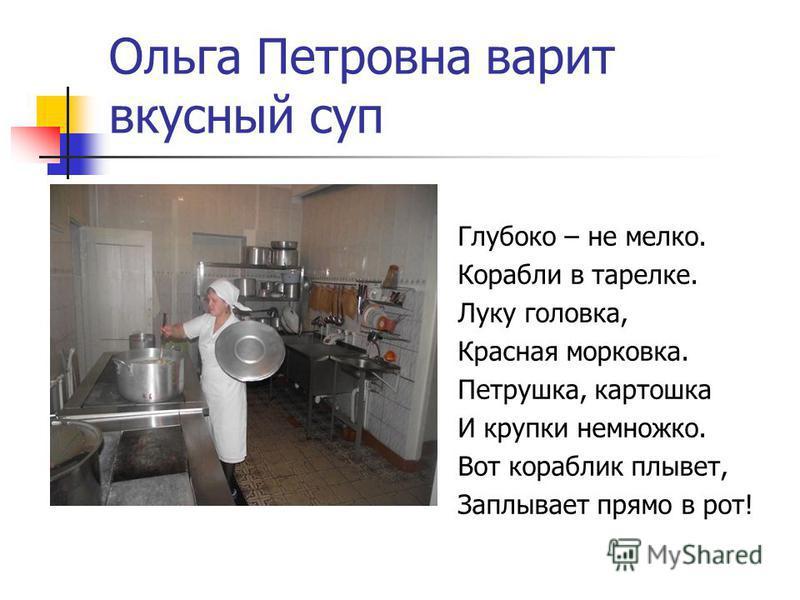 Ольга Петровна варит вкусный суп Глубоко – не мелко. Корабли в тарелке. Луку головка, Красная морковка. Петрушка, картошка И крупки немножко. Вот кораблик плывет, Заплывает прямо в рот!