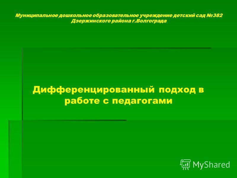 Муниципальное дошкольное образовательное учреждение детский сад 382 Дзержинского района г.Волгограда Дифференцированный подход в работе с педагогами