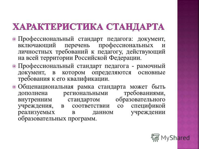 Профессиональный стандарт педагога: документ, включающий перечень профессиональных и личностных требований к педагогу, действующий на всей территории Российской Федерации. Профессиональный стандарт педагога - рамочный документ, в котором определяются