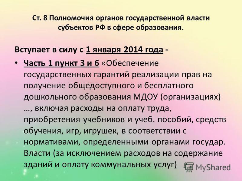 Ст. 8 Полномочия органов государьственной власти субъектов РФ в сфере образования. Вступает в силу с 1 января 2014 года - Часть 1 пункт 3 и 6 «Обеспечение государьственных гарантий реализации прав на получение общедоступного и бесплатного дошкольного