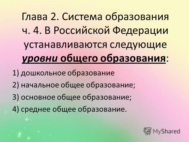 Глава 2. Система образования ч. 4. В Российской Федерации устанавливаются следующие уровни общего образования: 1) дошкольное образование 2) начальное общее образование; 3) основное общее образование; 4) среднее общее образование.