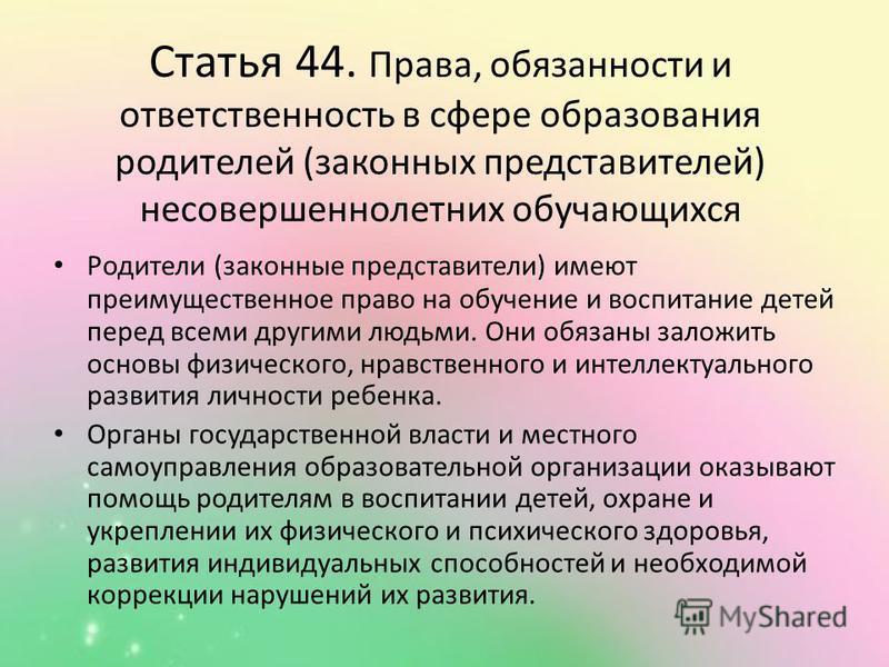 Статья 44. Права, обязанности и ответственность в сфере образования родителей (законных представителей) несовершеннолетних обучающихся Родители (законные представители) имеют преимущественное право на обучение и воспитание детей перед всеми другими л