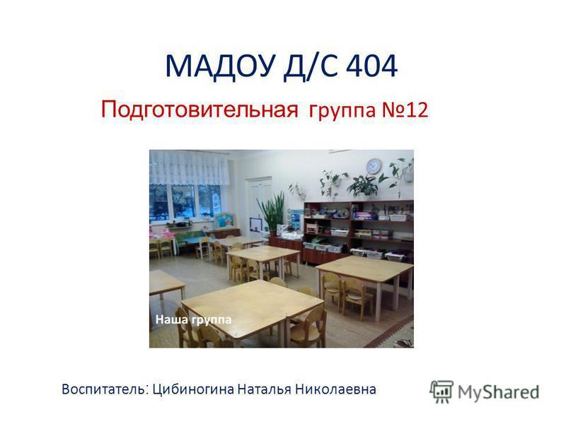 МАДОУ Д/С 404 Подготовительная группа 12 Воспитатель : Цибиногина Наталья Николаевна