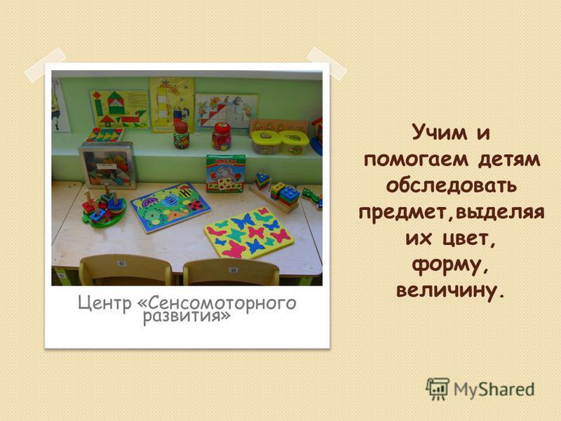 Учим и помогаем детям обследовать предмет,выделяя их цвет, форму, величину. Центр «Сенсомоторного развития»