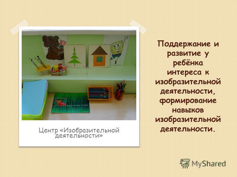 Поддержание и развитие у ребёнка интереса к изобразительной деятельности, формирование навыков изобразительной деятельности. Центр «Изобразительной деятельности»