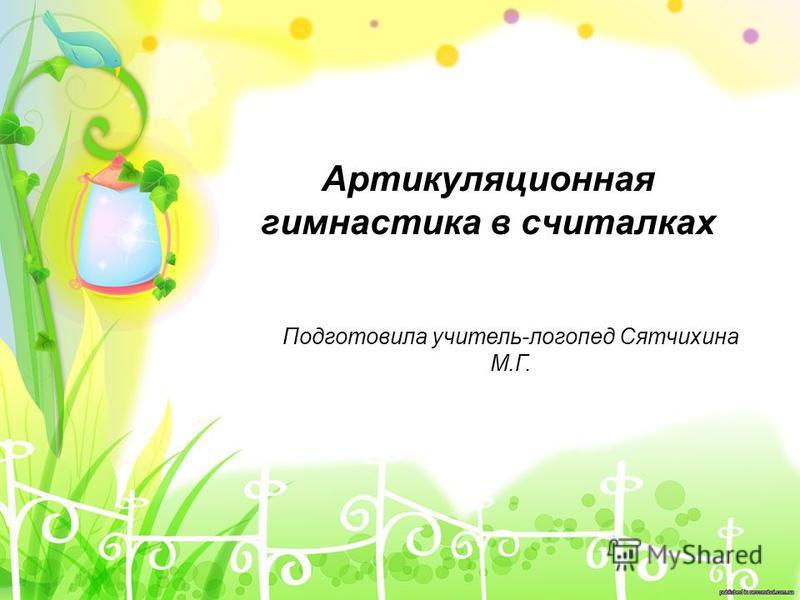 Артикуляционная гимнастика в считалках Подготовила учитель-логопед Сятчихина М.Г.